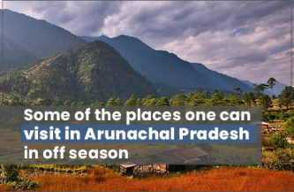 Some of the places one can visit in Arunachal Pradesh in off season